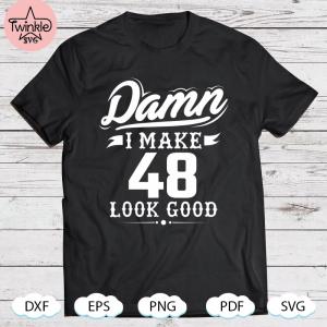 Damn I Make 48 Look Good Funny 48Th Birthday SVG PNG DXF EPS PDF