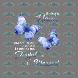 Being a nana, Doesn't make me old, it makes me joyful and blessed, nana, nan gift, blue butterflies, butterflies design, mothers day, mothers gift, Png