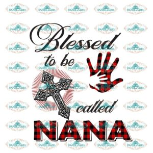 Blessed to be call nana, call nana, blessed, cross, cross png, nana, nana gift, hand, mother and son, mother, mother gift, gift for mother, mothers day, family gift, family shirt, png file