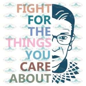 Fight For The Things You Care About, Ruth Bader Ginsburg Svg, Notorious Svg, RBG Svg, Cricut File, Clipart