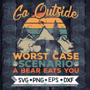 Go Outside Svg, Camping Svg, Go Outside Worst Case Scenario A bear Eats You Svg, Cricut File, Svg